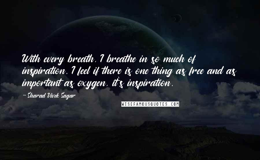 Sharad Vivek Sagar quotes: With every breath, I breathe in so much of inspiration. I feel if there is one thing as free and as important as oxygen, it's inspiration.