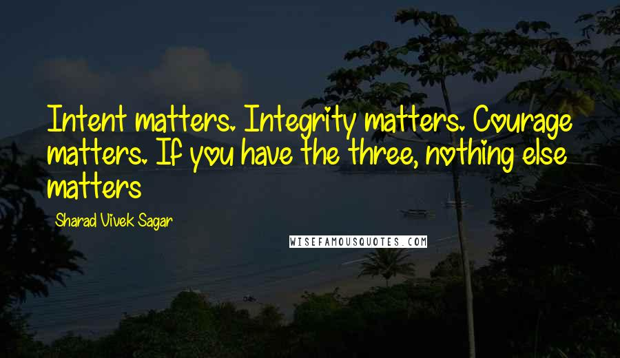 Sharad Vivek Sagar quotes: Intent matters. Integrity matters. Courage matters. If you have the three, nothing else matters