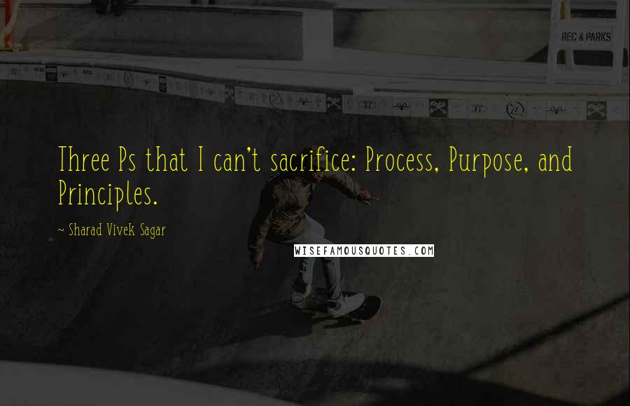 Sharad Vivek Sagar quotes: Three Ps that I can't sacrifice: Process, Purpose, and Principles.