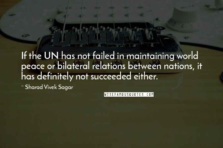 Sharad Vivek Sagar quotes: If the UN has not failed in maintaining world peace or bilateral relations between nations, it has definitely not succeeded either.