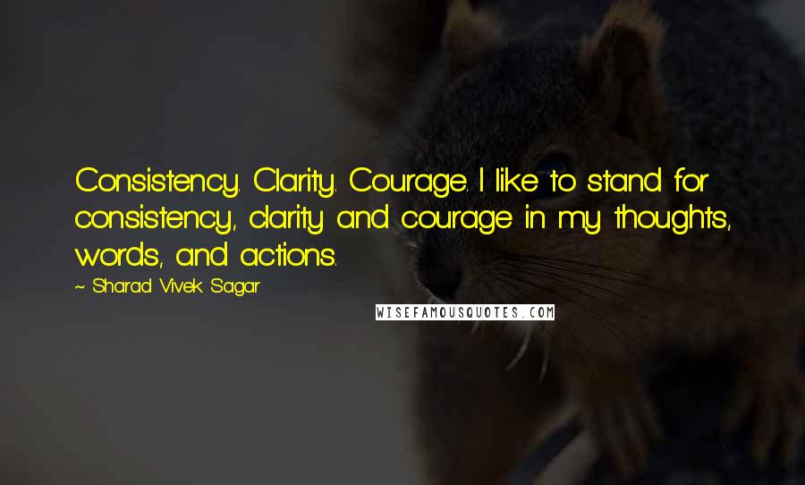 Sharad Vivek Sagar quotes: Consistency. Clarity. Courage. I like to stand for consistency, clarity and courage in my thoughts, words, and actions.