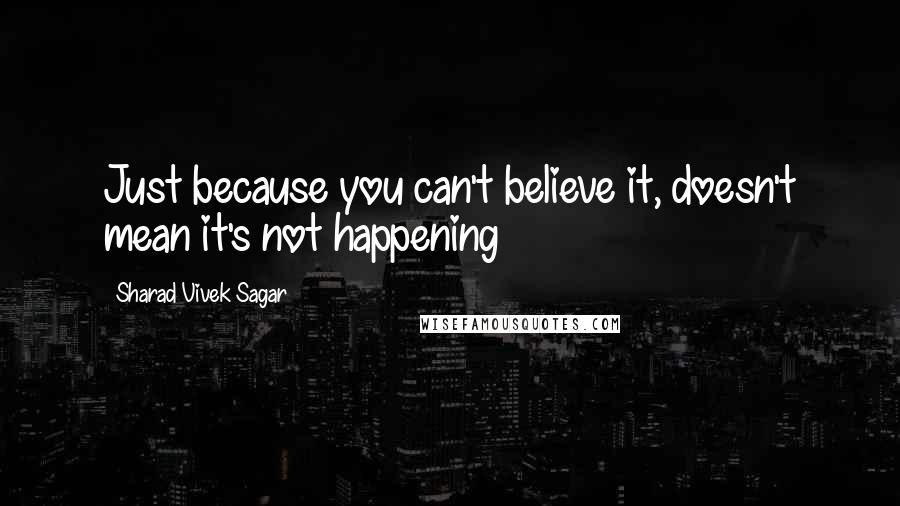 Sharad Vivek Sagar quotes: Just because you can't believe it, doesn't mean it's not happening