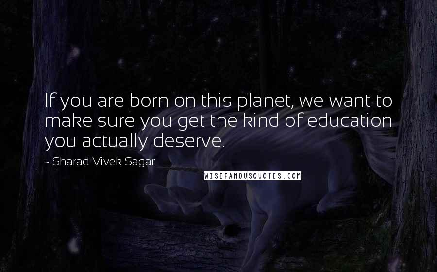 Sharad Vivek Sagar quotes: If you are born on this planet, we want to make sure you get the kind of education you actually deserve.