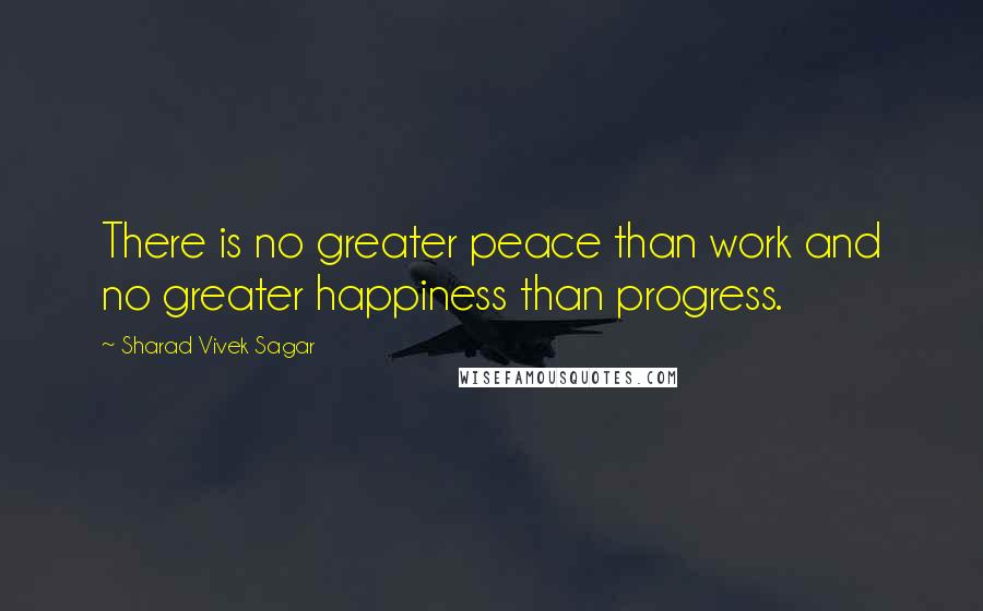 Sharad Vivek Sagar quotes: There is no greater peace than work and no greater happiness than progress.