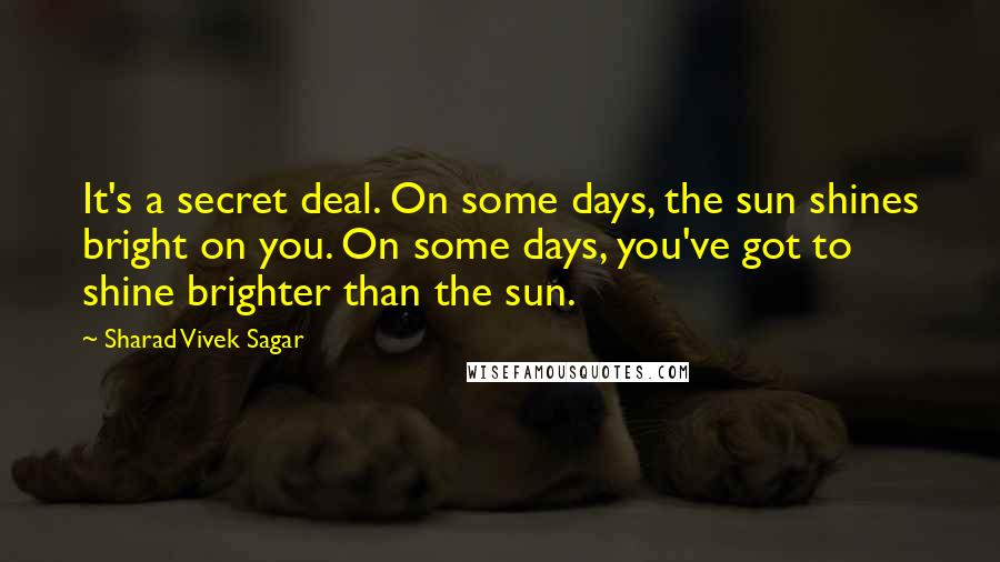 Sharad Vivek Sagar quotes: It's a secret deal. On some days, the sun shines bright on you. On some days, you've got to shine brighter than the sun.