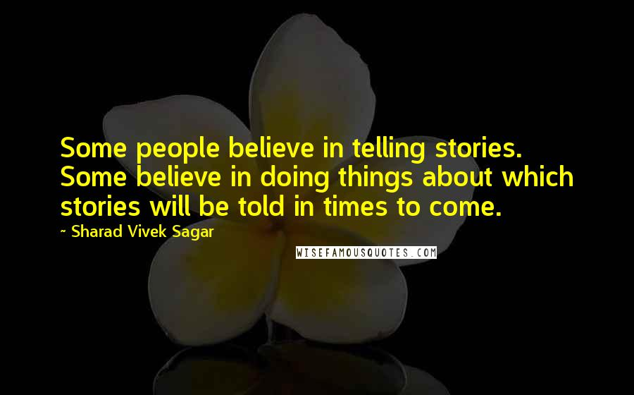 Sharad Vivek Sagar quotes: Some people believe in telling stories. Some believe in doing things about which stories will be told in times to come.