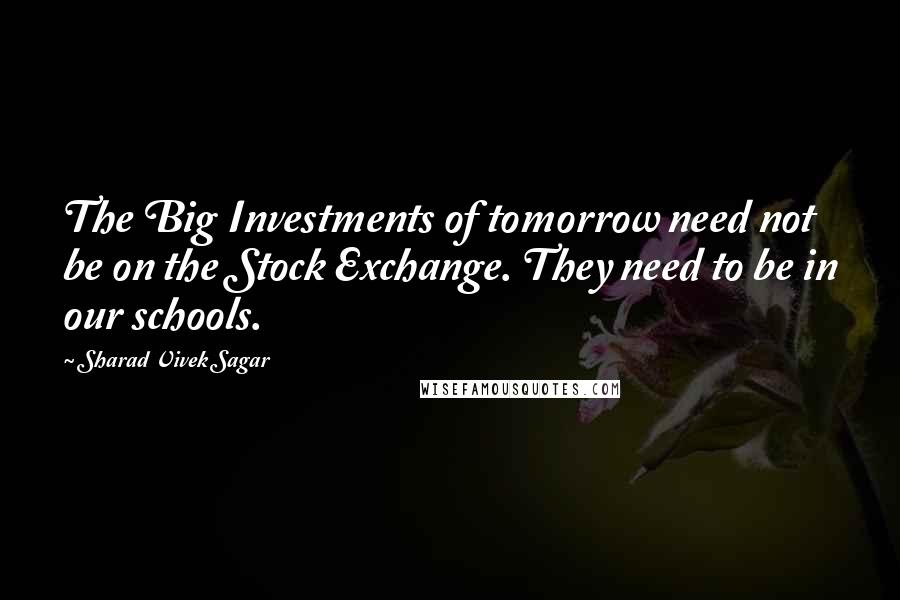 Sharad Vivek Sagar quotes: The Big Investments of tomorrow need not be on the Stock Exchange. They need to be in our schools.