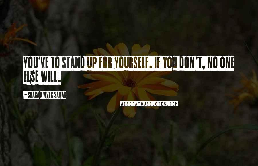 Sharad Vivek Sagar quotes: You've to stand up for yourself. If you don't, no one else will.