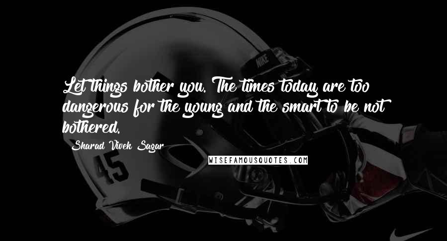 Sharad Vivek Sagar quotes: Let things bother you. The times today are too dangerous for the young and the smart to be not bothered.