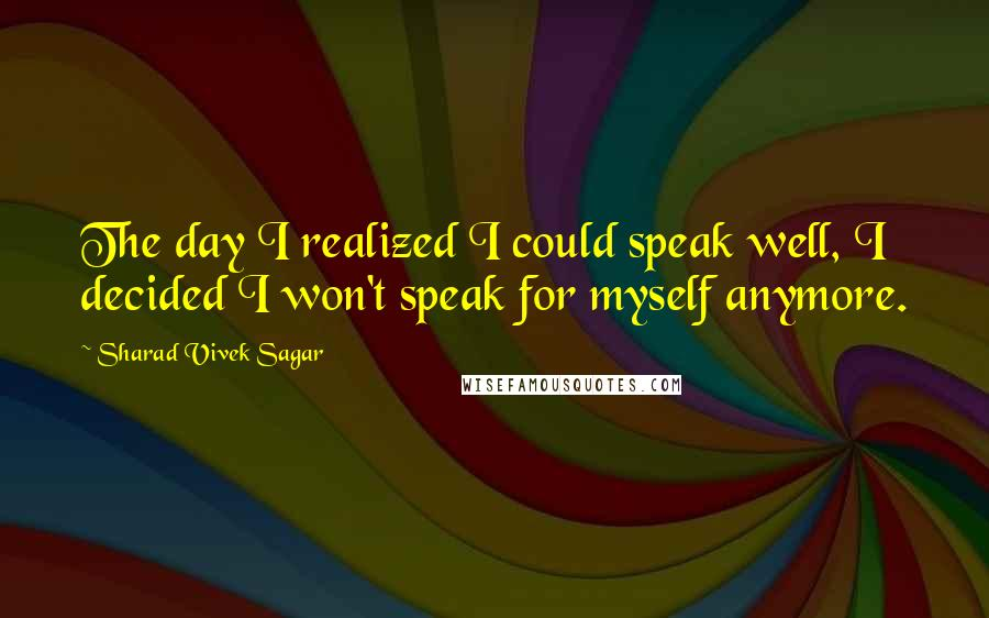 Sharad Vivek Sagar quotes: The day I realized I could speak well, I decided I won't speak for myself anymore.