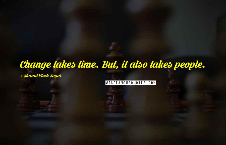 Sharad Vivek Sagar quotes: Change takes time. But, it also takes people.