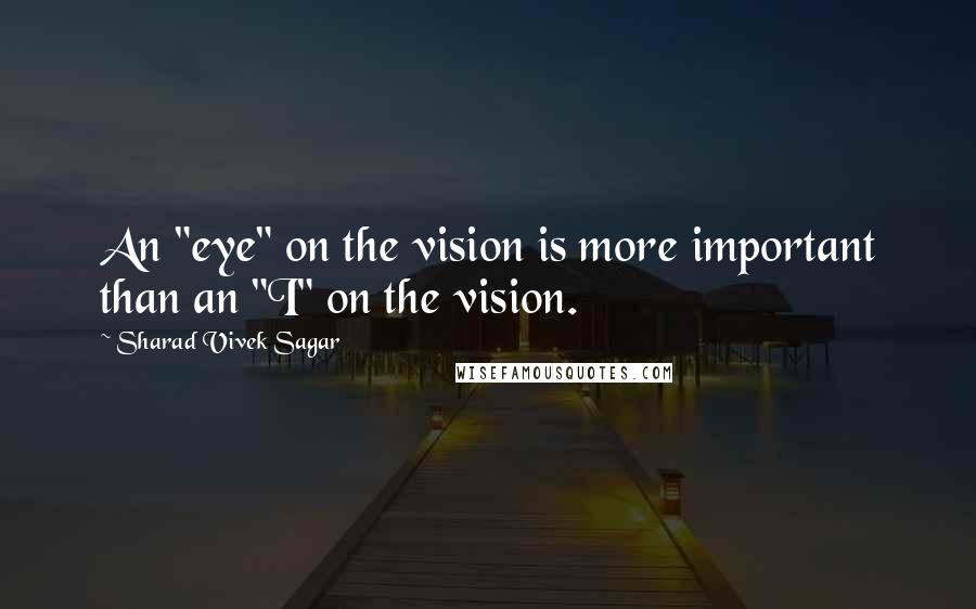 "Sharad Vivek Sagar quotes: An ""eye"" on the vision is more important than an ""I"" on the vision."