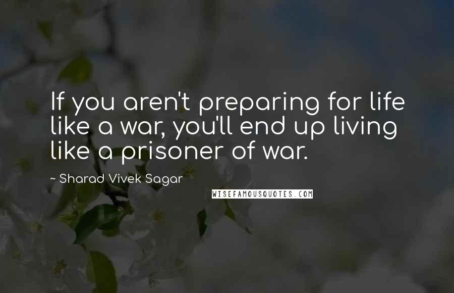 Sharad Vivek Sagar quotes: If you aren't preparing for life like a war, you'll end up living like a prisoner of war.