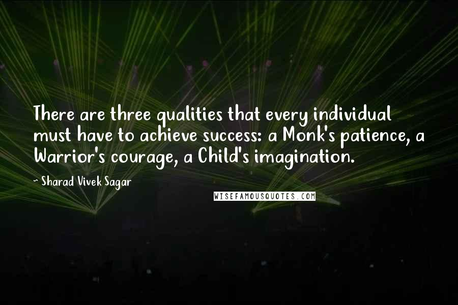 Sharad Vivek Sagar quotes: There are three qualities that every individual must have to achieve success: a Monk's patience, a Warrior's courage, a Child's imagination.