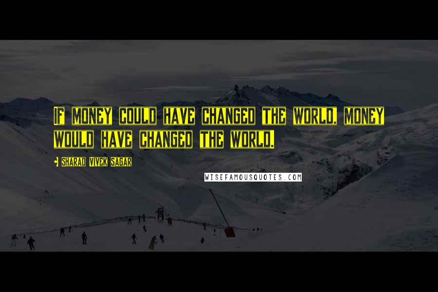 Sharad Vivek Sagar quotes: If money could have changed the world, money would have changed the world.