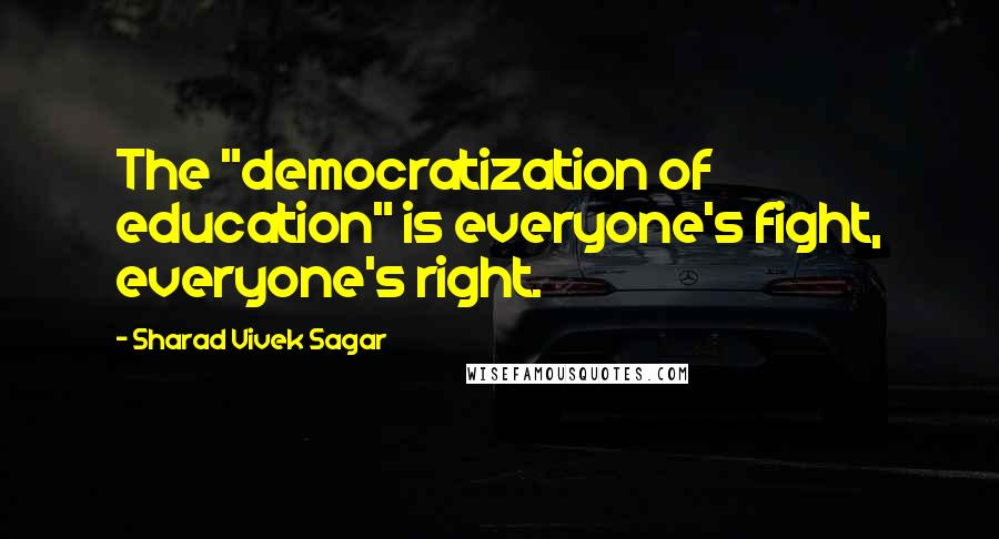 "Sharad Vivek Sagar quotes: The ""democratization of education"" is everyone's fight, everyone's right."