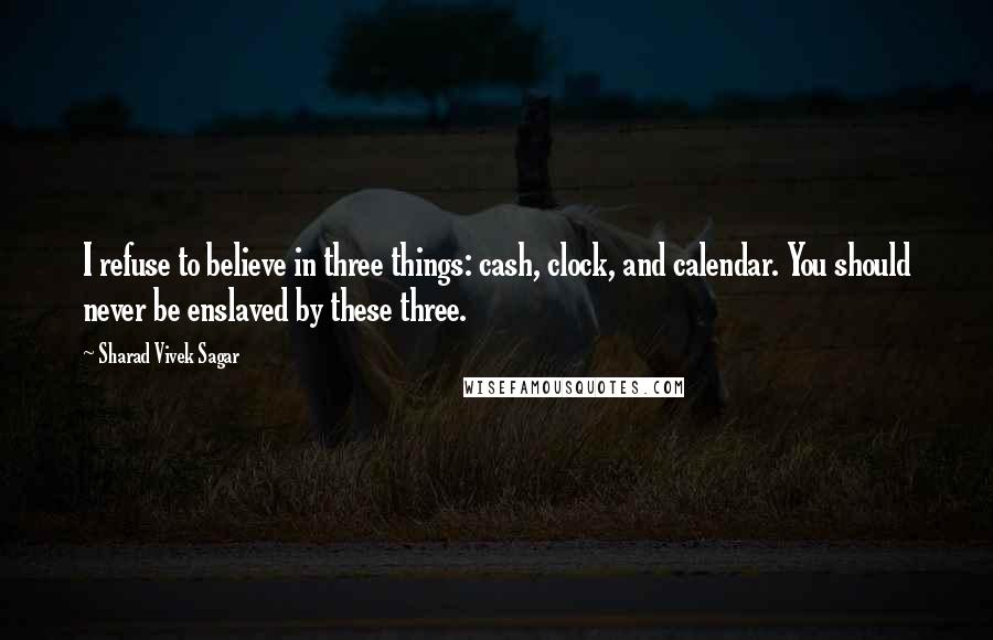 Sharad Vivek Sagar quotes: I refuse to believe in three things: cash, clock, and calendar. You should never be enslaved by these three.