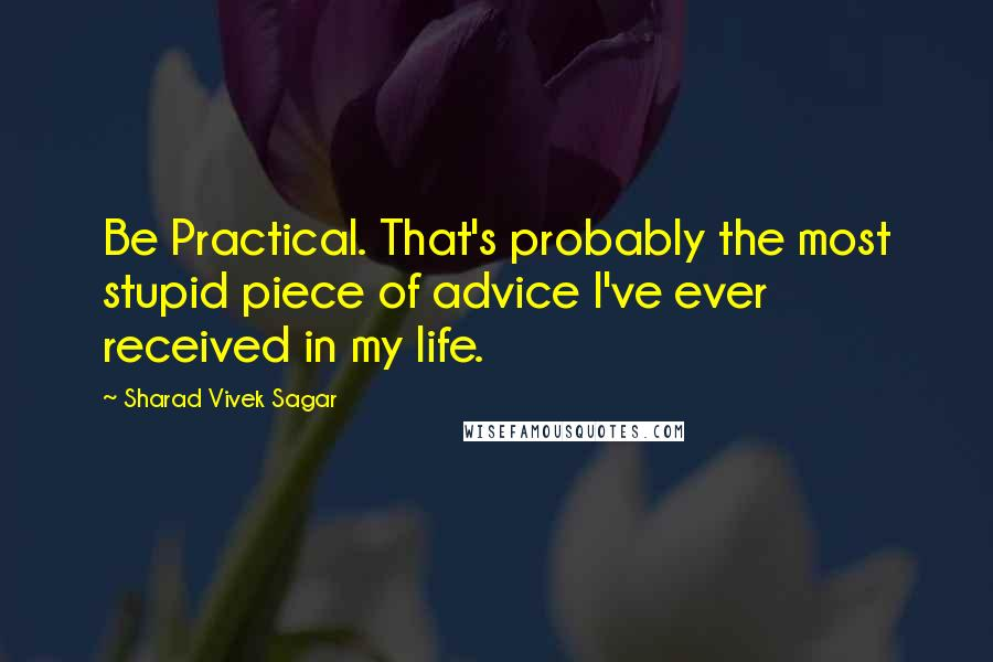 Sharad Vivek Sagar quotes: Be Practical. That's probably the most stupid piece of advice I've ever received in my life.