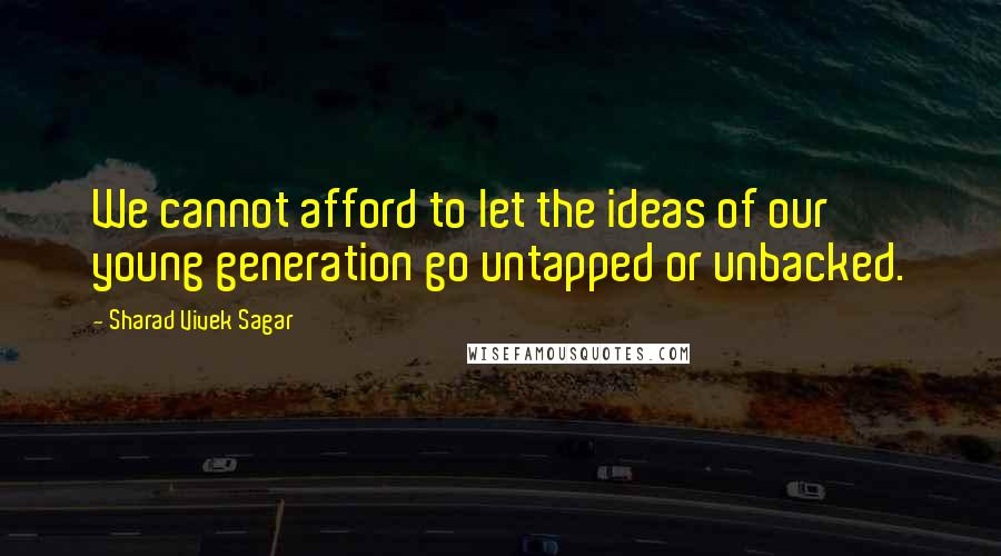 Sharad Vivek Sagar quotes: We cannot afford to let the ideas of our young generation go untapped or unbacked.