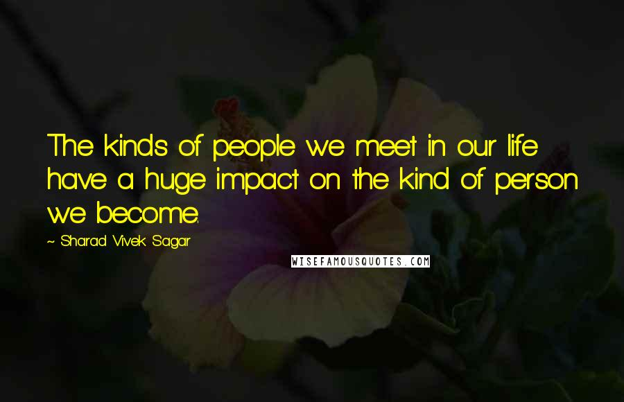Sharad Vivek Sagar quotes: The kinds of people we meet in our life have a huge impact on the kind of person we become.
