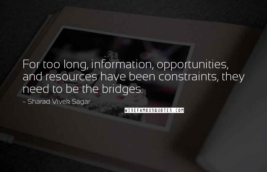 Sharad Vivek Sagar quotes: For too long, information, opportunities, and resources have been constraints, they need to be the bridges.