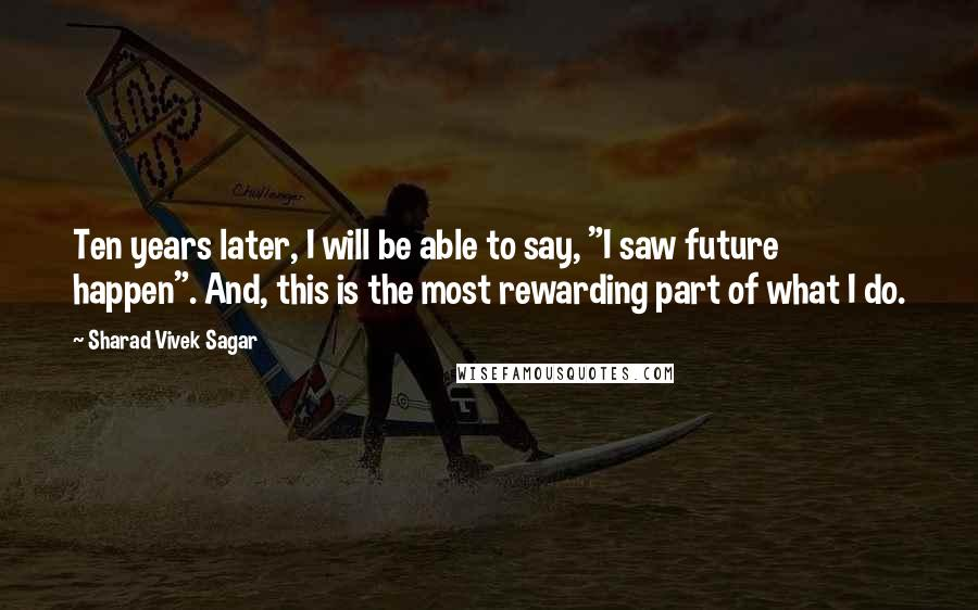 "Sharad Vivek Sagar quotes: Ten years later, I will be able to say, ""I saw future happen"". And, this is the most rewarding part of what I do."