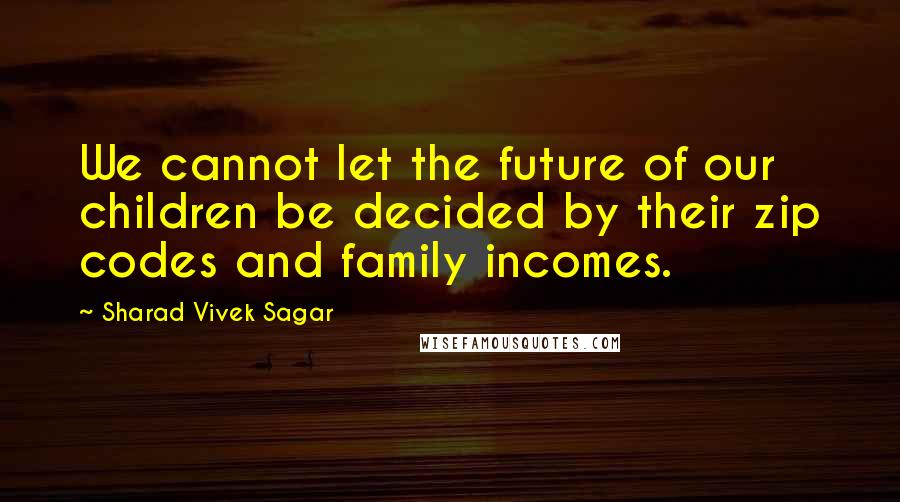 Sharad Vivek Sagar quotes: We cannot let the future of our children be decided by their zip codes and family incomes.