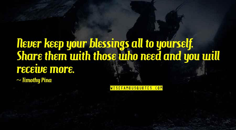 Share Your Blessings Quotes By Timothy Pina: Never keep your blessings all to yourself. Share