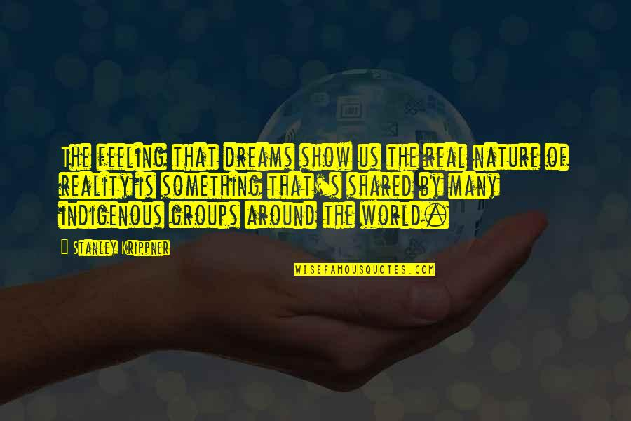 Shared Dreams Quotes By Stanley Krippner: The feeling that dreams show us the real