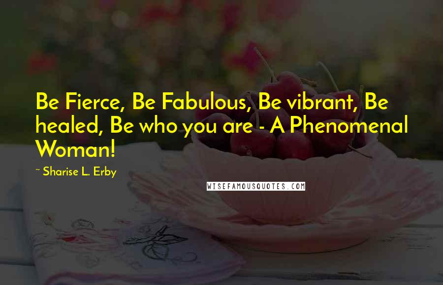 Sharise L. Erby quotes: Be Fierce, Be Fabulous, Be vibrant, Be healed, Be who you are - A Phenomenal Woman!