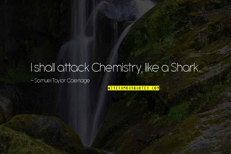Shark Attack 3 Quotes By Samuel Taylor Coleridge: I shall attack Chemistry, like a Shark.