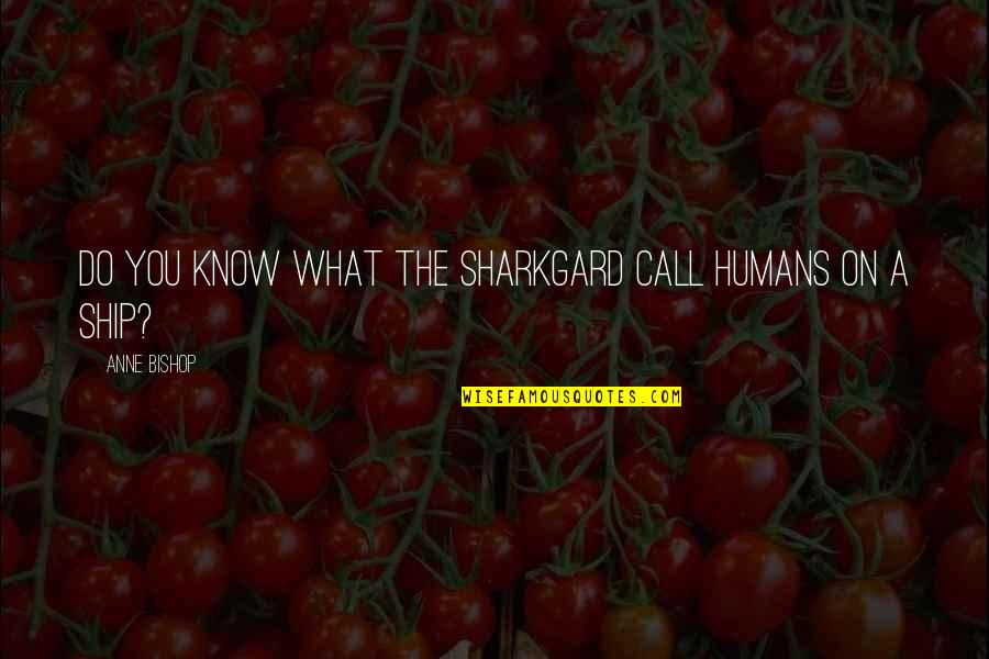 Sharkgard Quotes By Anne Bishop: Do you know what the Sharkgard call humans