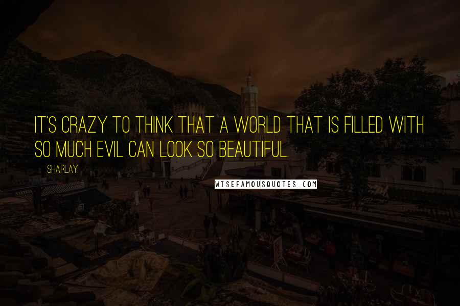 Sharlay quotes: It's crazy to think that a world that is filled with so much evil can look so beautiful.