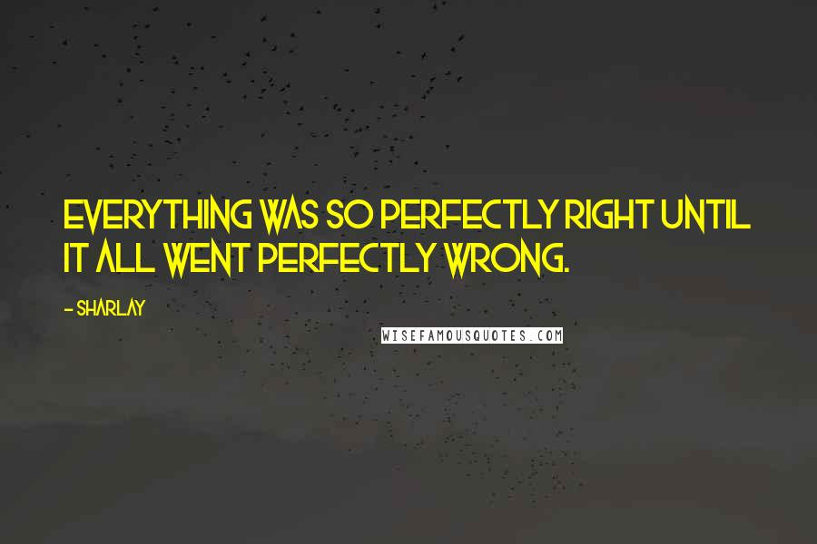 Sharlay quotes: Everything was so perfectly right until it all went perfectly wrong.