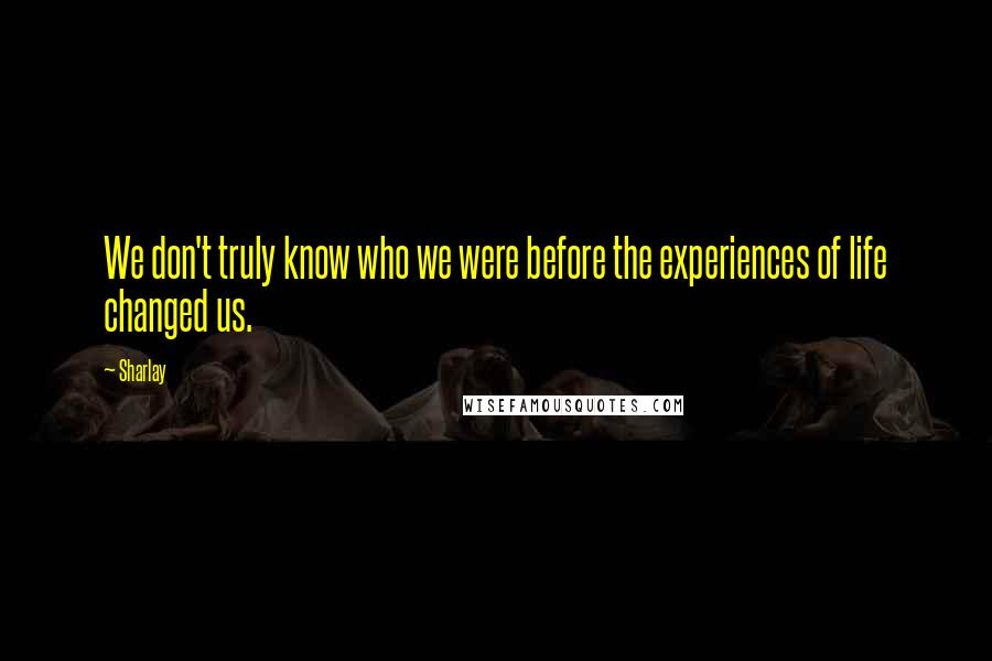 Sharlay quotes: We don't truly know who we were before the experiences of life changed us.