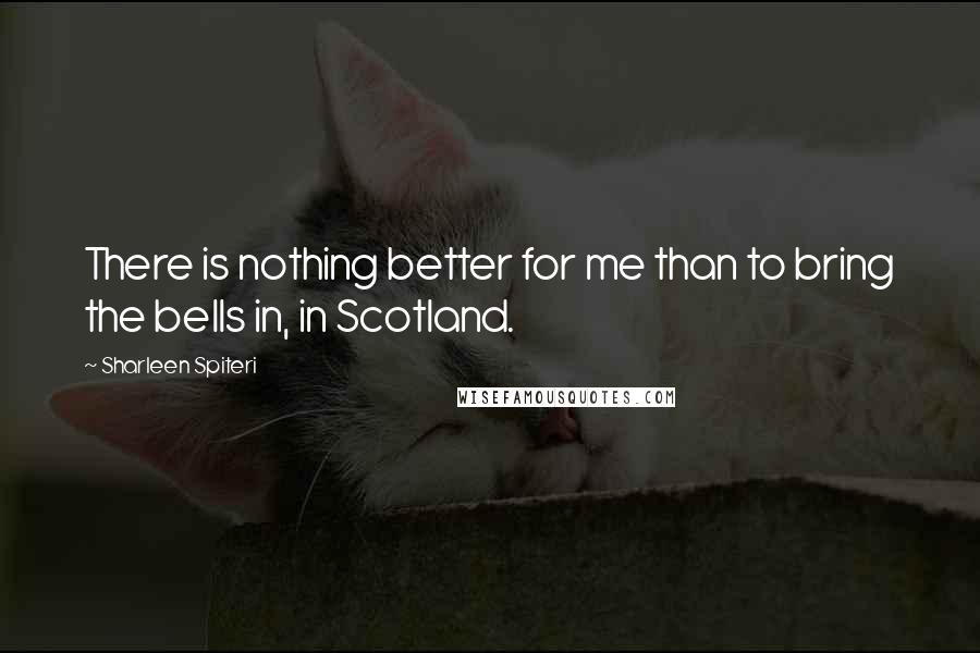 Sharleen Spiteri quotes: There is nothing better for me than to bring the bells in, in Scotland.