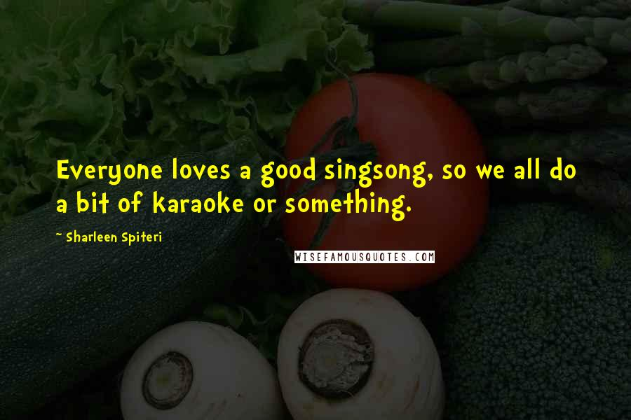 Sharleen Spiteri quotes: Everyone loves a good singsong, so we all do a bit of karaoke or something.