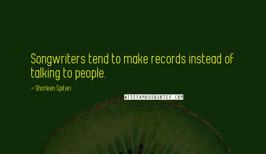 Sharleen Spiteri quotes: Songwriters tend to make records instead of talking to people.