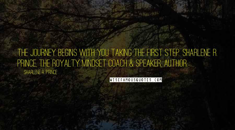 Sharlene R. Prince quotes: The journey begins with you taking the first step. Sharlene R. Prince, The Royalty Mindset Coach & Speaker, Author.