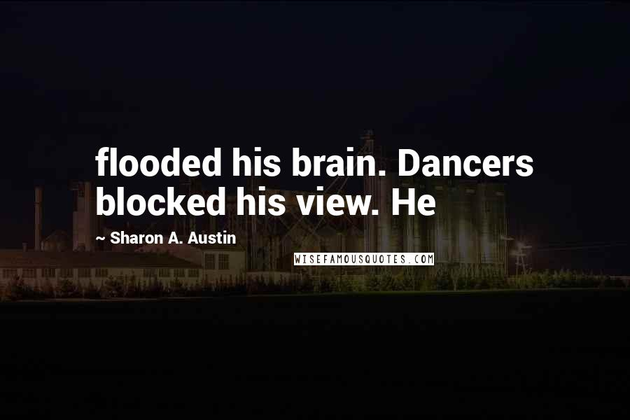 Sharon A. Austin quotes: flooded his brain. Dancers blocked his view. He