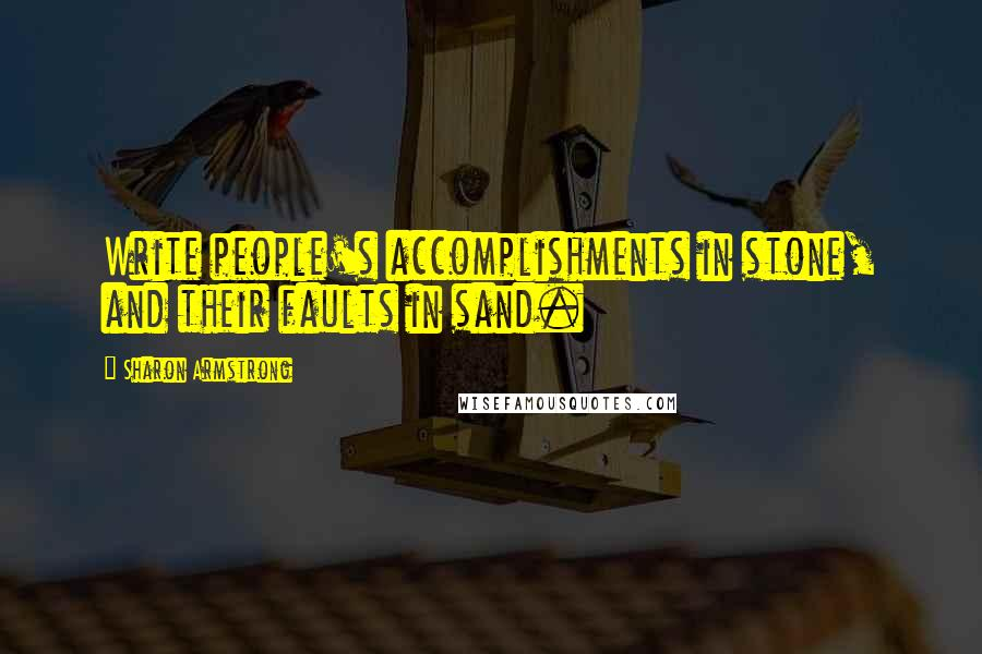 Sharon Armstrong quotes: Write people's accomplishments in stone, and their faults in sand.