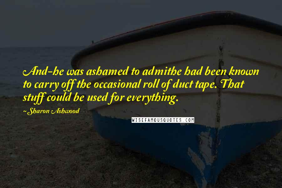 Sharon Ashwood quotes: And-he was ashamed to admithe had been known to carry off the occasional roll of duct tape. That stuff could be used for everything.