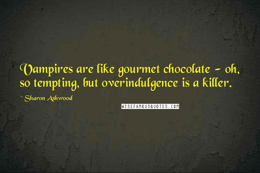 Sharon Ashwood quotes: Vampires are like gourmet chocolate - oh, so tempting, but overindulgence is a killer.