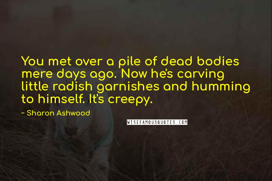 Sharon Ashwood quotes: You met over a pile of dead bodies mere days ago. Now he's carving little radish garnishes and humming to himself. It's creepy.