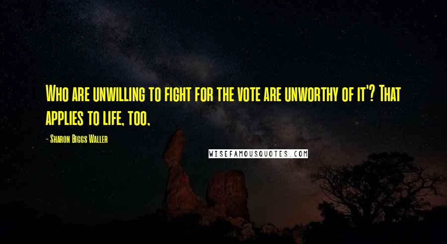 Sharon Biggs Waller quotes: Who are unwilling to fight for the vote are unworthy of it'? That applies to life, too,
