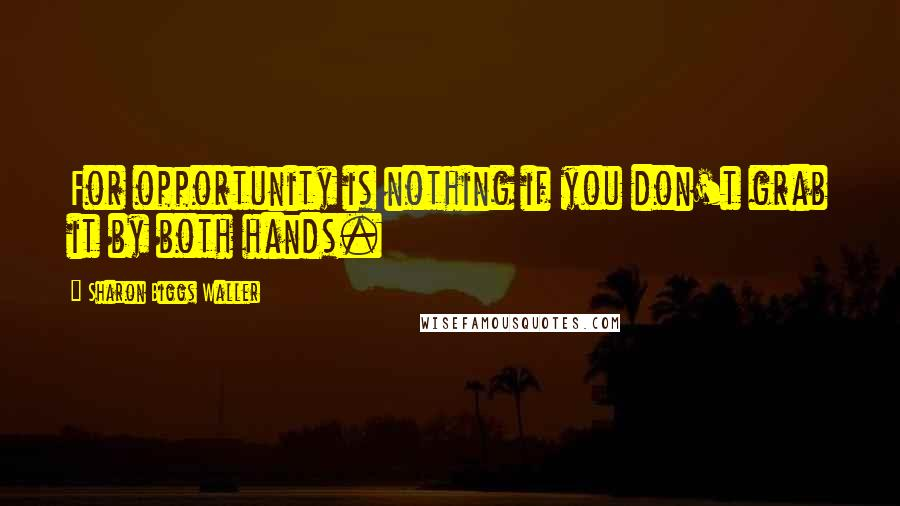 Sharon Biggs Waller quotes: For opportunity is nothing if you don't grab it by both hands.