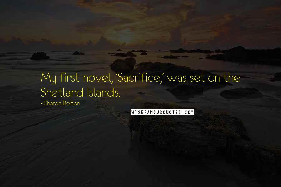 Sharon Bolton quotes: My first novel, 'Sacrifice,' was set on the Shetland Islands.