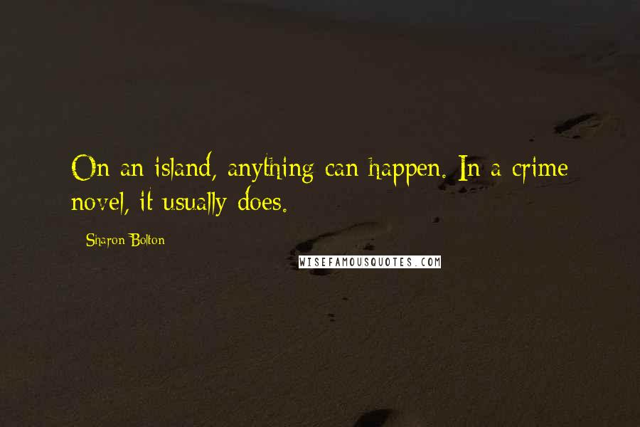 Sharon Bolton quotes: On an island, anything can happen. In a crime novel, it usually does.