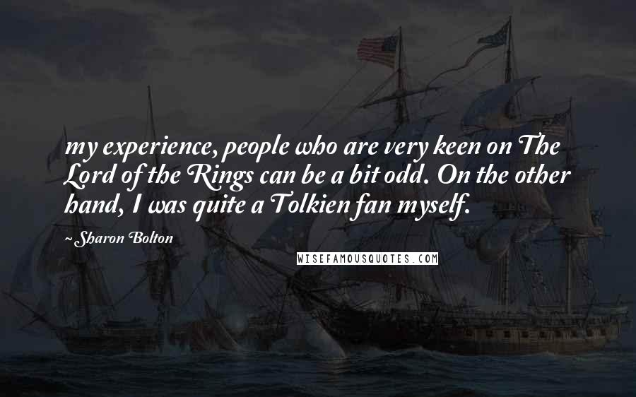 Sharon Bolton quotes: my experience, people who are very keen on The Lord of the Rings can be a bit odd. On the other hand, I was quite a Tolkien fan myself.