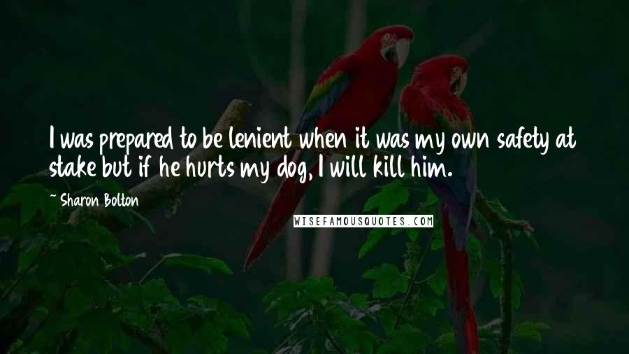Sharon Bolton quotes: I was prepared to be lenient when it was my own safety at stake but if he hurts my dog, I will kill him.